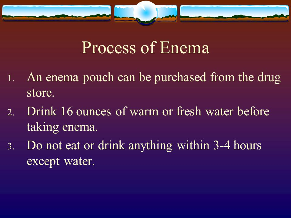 Process of Enema 1. An enema pouch can be purchased from the drug store.