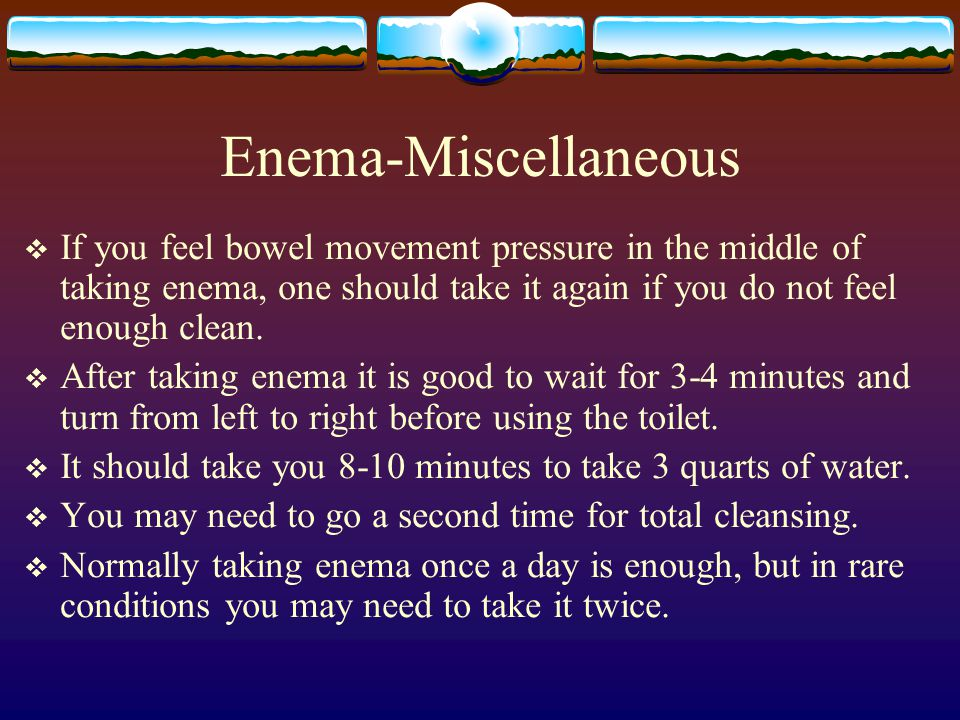 Enema-Miscellaneous  If you feel bowel movement pressure in the middle of taking enema, one should take it again if you do not feel enough clean.