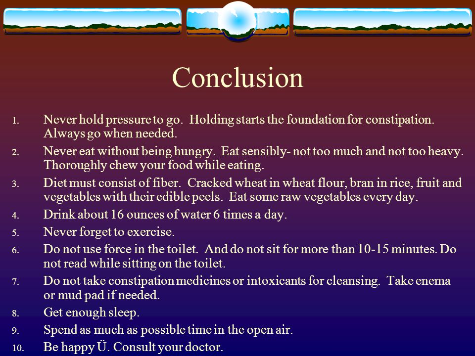 Conclusion 1. Never hold pressure to go. Holding starts the foundation for constipation.