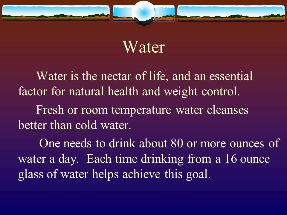 Water Water is the nectar of life, and an essential factor for natural health and weight control.