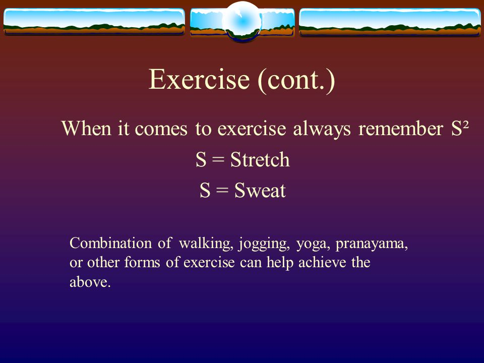 Exercise (cont.) When it comes to exercise always remember S² S = Stretch S = Sweat Combination of walking, jogging, yoga, pranayama, or other forms of exercise can help achieve the above.
