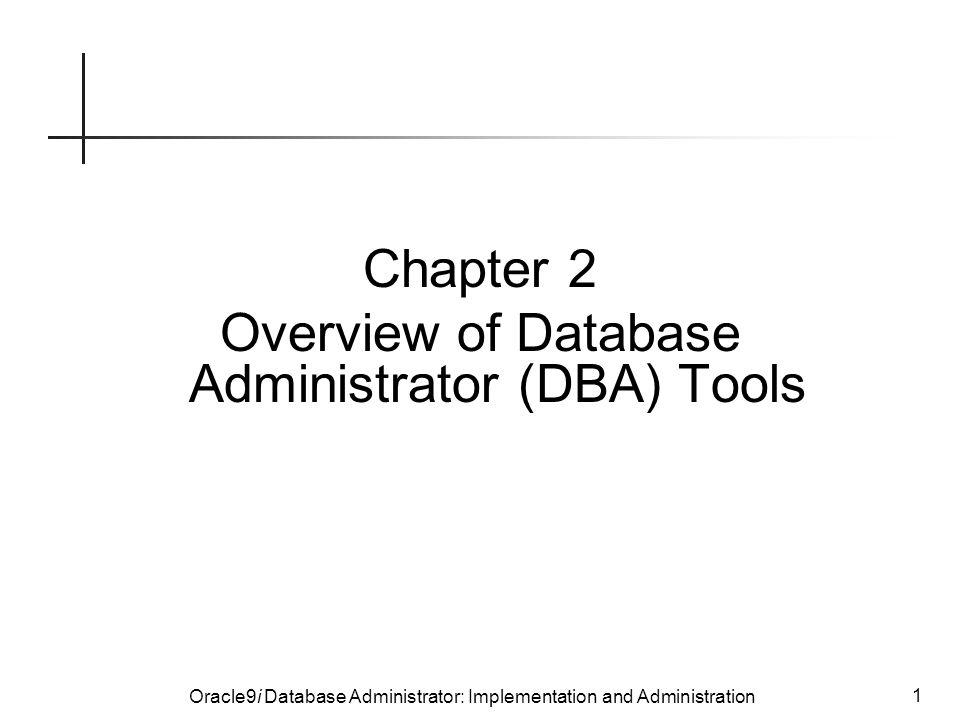 Oracle9i Database Administrator: Implementation and Administration 1 Chapter 2 Overview of Database Administrator (DBA) Tools