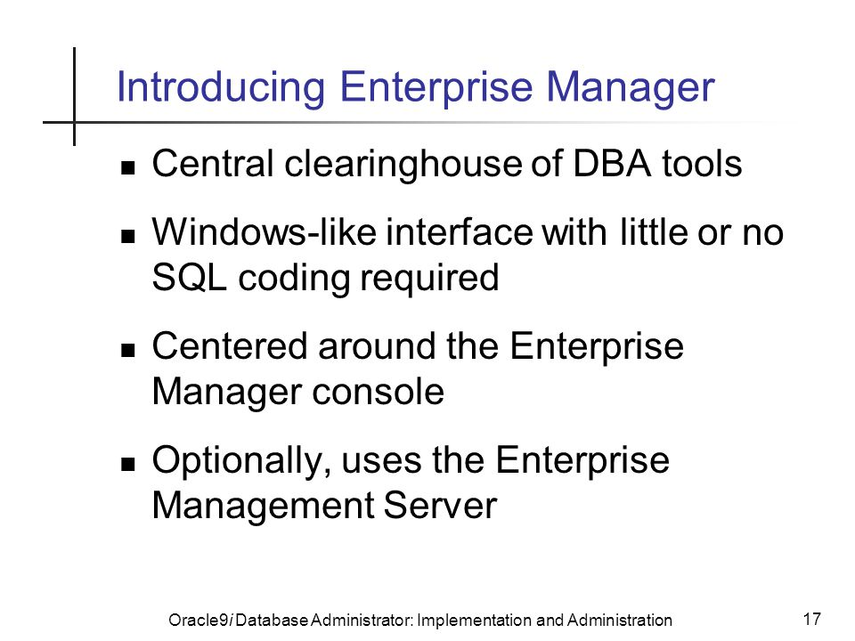 Oracle9i Database Administrator: Implementation and Administration 17 Introducing Enterprise Manager Central clearinghouse of DBA tools Windows-like interface with little or no SQL coding required Centered around the Enterprise Manager console Optionally, uses the Enterprise Management Server