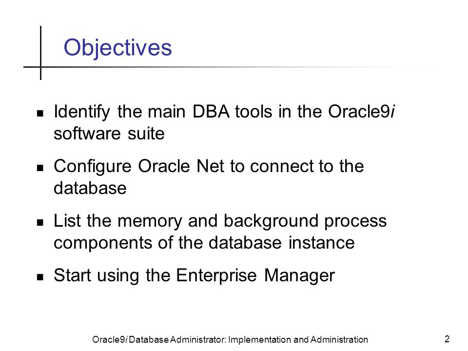 Oracle9i Database Administrator: Implementation and Administration 2 Objectives Identify the main DBA tools in the Oracle9i software suite Configure Oracle Net to connect to the database List the memory and background process components of the database instance Start using the Enterprise Manager