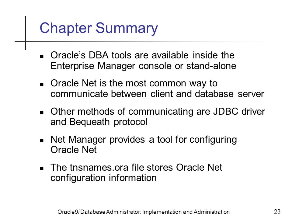 Oracle9i Database Administrator: Implementation and Administration 23 Chapter Summary Oracle's DBA tools are available inside the Enterprise Manager console or stand-alone Oracle Net is the most common way to communicate between client and database server Other methods of communicating are JDBC driver and Bequeath protocol Net Manager provides a tool for configuring Oracle Net The tnsnames.ora file stores Oracle Net configuration information