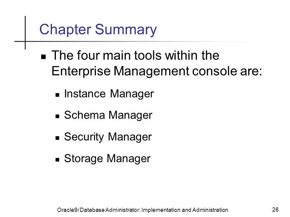 Oracle9i Database Administrator: Implementation and Administration 26 Chapter Summary The four main tools within the Enterprise Management console are: Instance Manager Schema Manager Security Manager Storage Manager