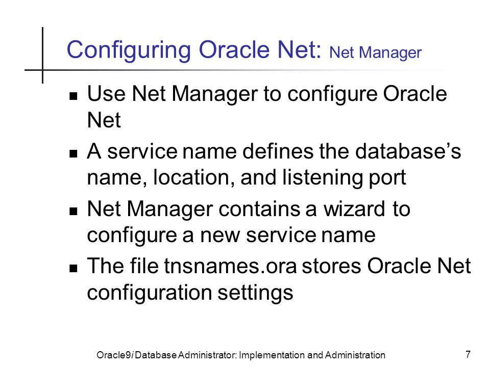 Oracle9i Database Administrator: Implementation and Administration 7 Configuring Oracle Net: Net Manager Use Net Manager to configure Oracle Net A service name defines the database's name, location, and listening port Net Manager contains a wizard to configure a new service name The file tnsnames.ora stores Oracle Net configuration settings