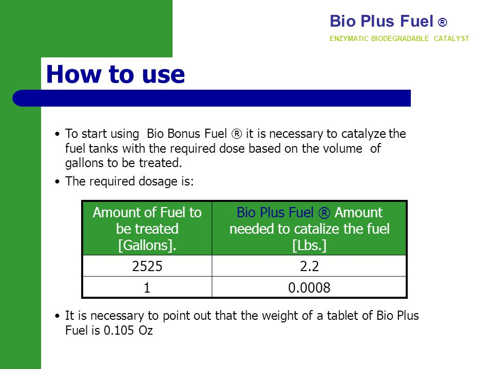 How to use To start using Bio Bonus Fuel ® it is necessary to catalyze the fuel tanks with the required dose based on the volume of gallons to be treated.