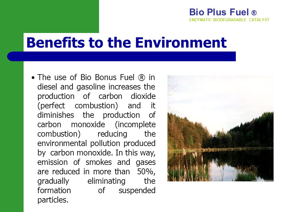 Benefits to the Environment The use of Bio Bonus Fuel ® in diesel and gasoline increases the production of carbon dioxide (perfect combustion) and it diminishes the production of carbon monoxide (incomplete combustion) reducing the environmental pollution produced by carbon monoxide.