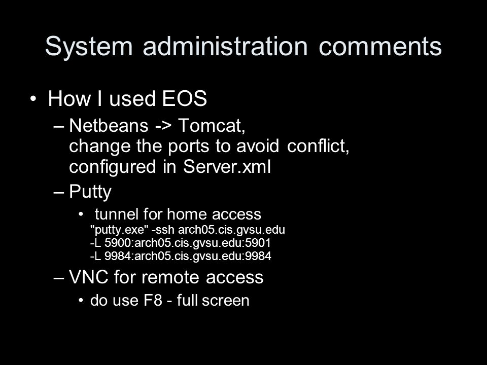 System administration comments How I used EOS –Netbeans -> Tomcat, change the ports to avoid conflict, configured in Server.xml –Putty tunnel for home