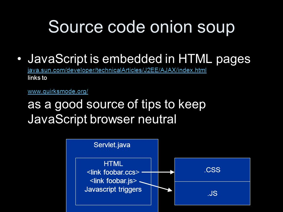 Source code onion soup JavaScript is embedded in HTML pages java.sun.com/developer/technicalArticles/J2EE/AJAX/index.html links to www.quirksmode.org/