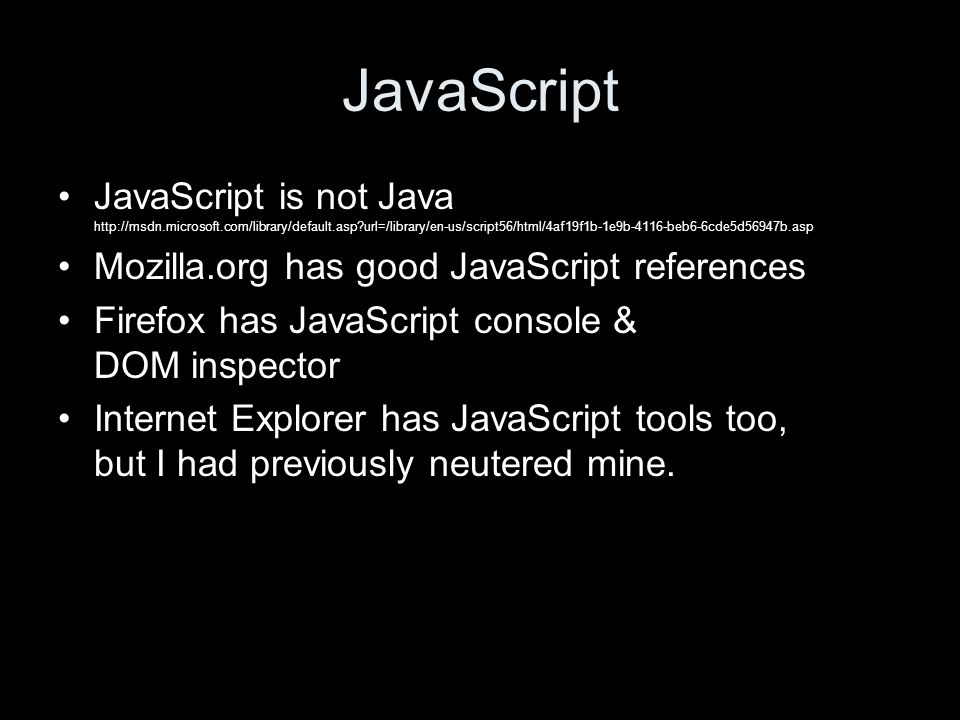 JavaScript JavaScript is not Java http://msdn.microsoft.com/library/default.asp url=/library/en-us/script56/html/4af19f1b-1e9b-4116-beb6-6cde5d56947b.asp Mozilla.org has good JavaScript references Firefox has JavaScript console & DOM inspector Internet Explorer has JavaScript tools too, but I had previously neutered mine.