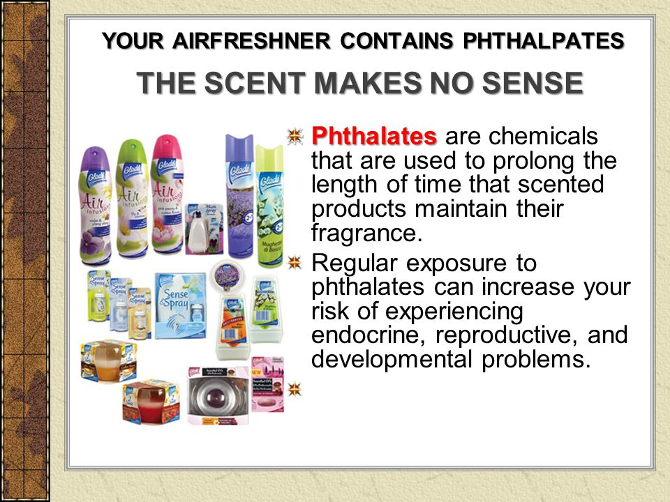 YOUR AIRFRESHNER CONTAINS PHTHALPATES Phthalates Phthalates are chemicals that are used to prolong the length of time that scented products maintain t