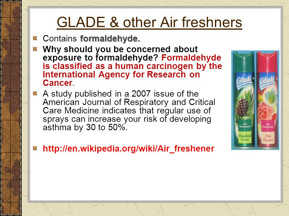 GLADE & other Air freshners formaldehyde. Contains formaldehyde. Why should you be concerned about exposure to formaldehyde? Formaldehyde is classifie