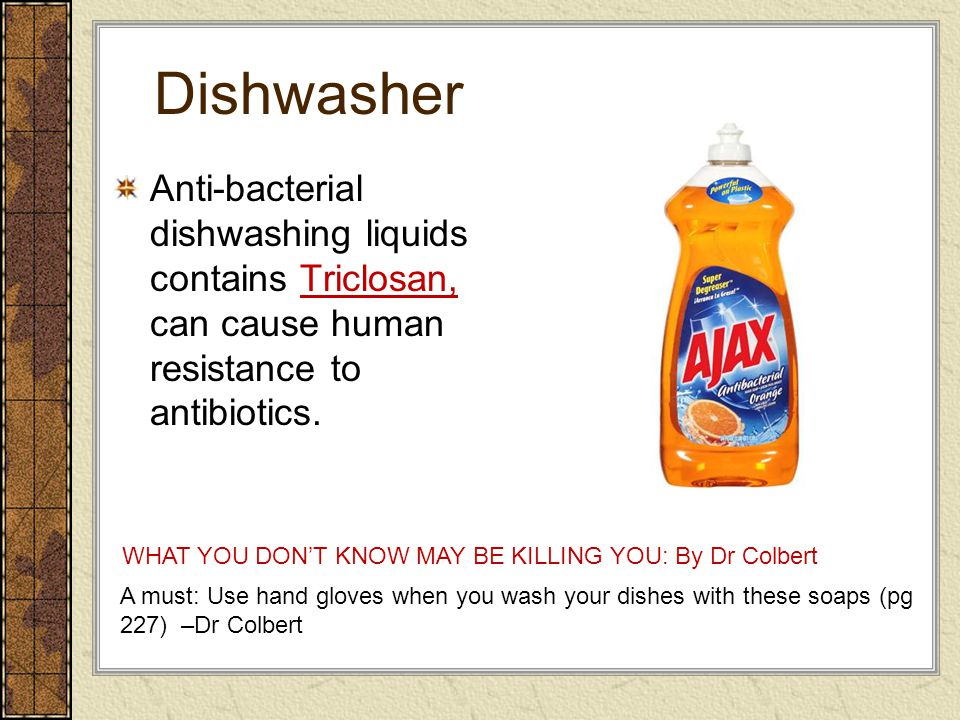 Dishwasher Anti-bacterial dishwashing liquids contains Triclosan, can cause human resistance to antibiotics. A must: Use hand gloves when you wash you