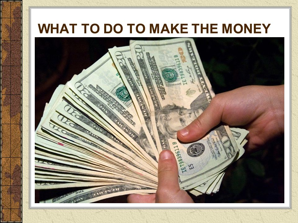 WHAT TO DO TO MAKE THE MONEY