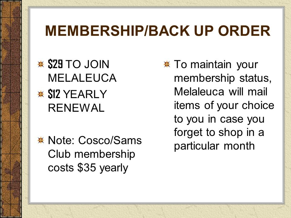 MEMBERSHIP/BACK UP ORDER $29 TO JOIN MELALEUCA $12 YEARLY RENEWAL Note: Cosco/Sams Club membership costs $35 yearly To maintain your membership status