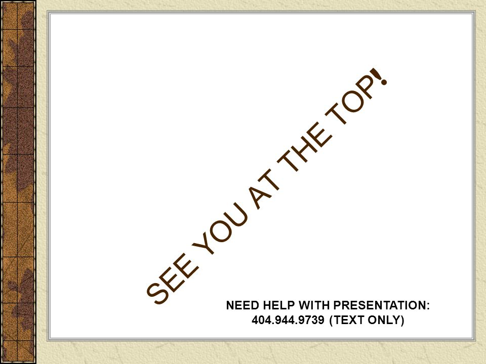 SEE YOU AT THE TOP ! NEED HELP WITH PRESENTATION: 404.944.9739 (TEXT ONLY)
