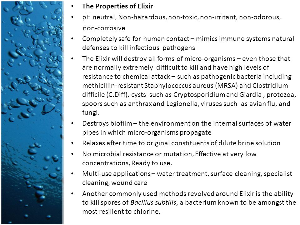 The Properties of Elixir pH neutral, Non-hazardous, non-toxic, non-irritant, non-odorous, non-corrosive Completely safe for human contact – mimics immune systems natural defenses to kill infectious pathogens The Elixir will destroy all forms of micro-organisms – even those that are normally extremely difficult to kill and have high levels of resistance to chemical attack – such as pathogenic bacteria including methicillin-resistant Staphylococcus aureus (MRSA) and Clostridium difficile (C.Diff), cysts such as Cryptosporidium and Giardia, protozoa, spoors such as anthrax and Legionella, viruses such as avian flu, and fungi.