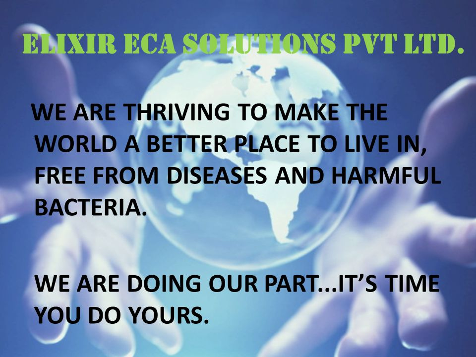 ELIXIR ECA SOLUTIONS PVT LTD. WE ARE THRIVING TO MAKE THE WORLD A BETTER PLACE TO LIVE IN, FREE FROM DISEASES AND HARMFUL BACTERIA. WE ARE DOING OUR P