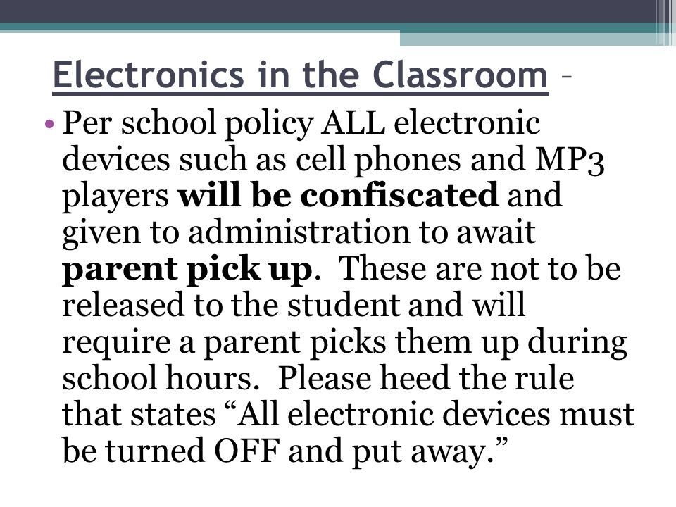 Electronics in the Classroom – Per school policy ALL electronic devices such as cell phones and MP3 players will be confiscated and given to administration to await parent pick up.