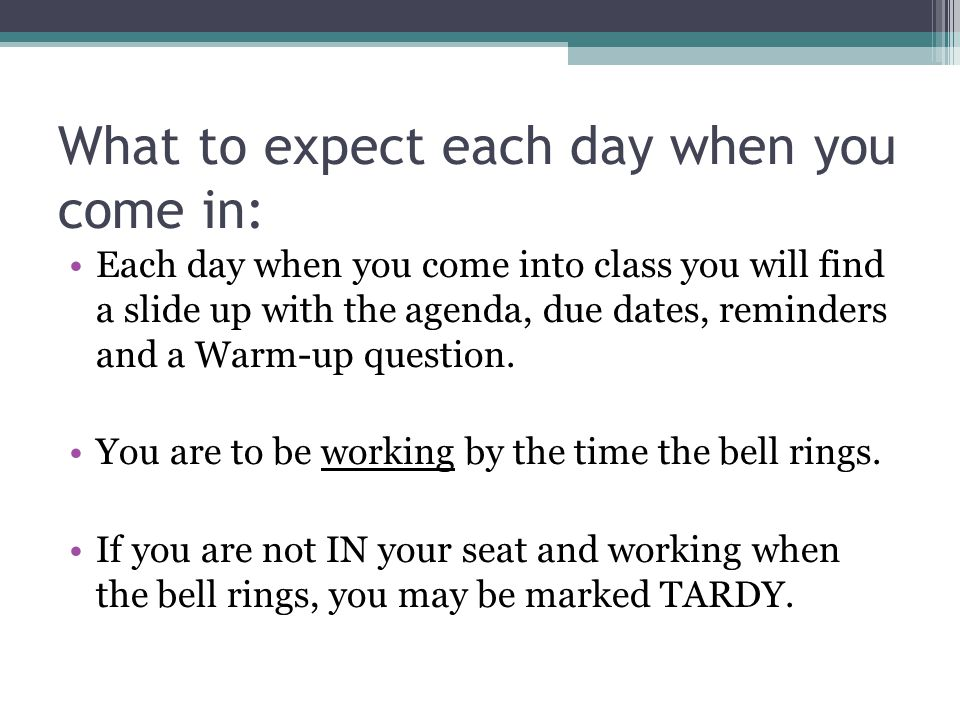 What to expect each day when you come in: Each day when you come into class you will find a slide up with the agenda, due dates, reminders and a Warm-up question.