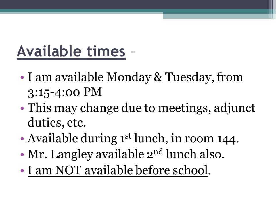 Available times – I am available Monday & Tuesday, from 3:15-4:00 PM This may change due to meetings, adjunct duties, etc.