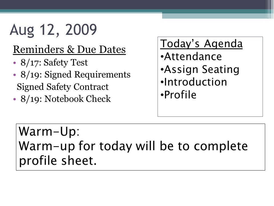 Reminders & Due Dates 8/17: Safety Test 8/19: Signed Requirements Signed Safety Contract 8/19: Notebook Check Aug 12, 2009 Today's Agenda Attendance Assign Seating Introduction Profile Warm-Up: Warm-up for today will be to complete profile sheet.