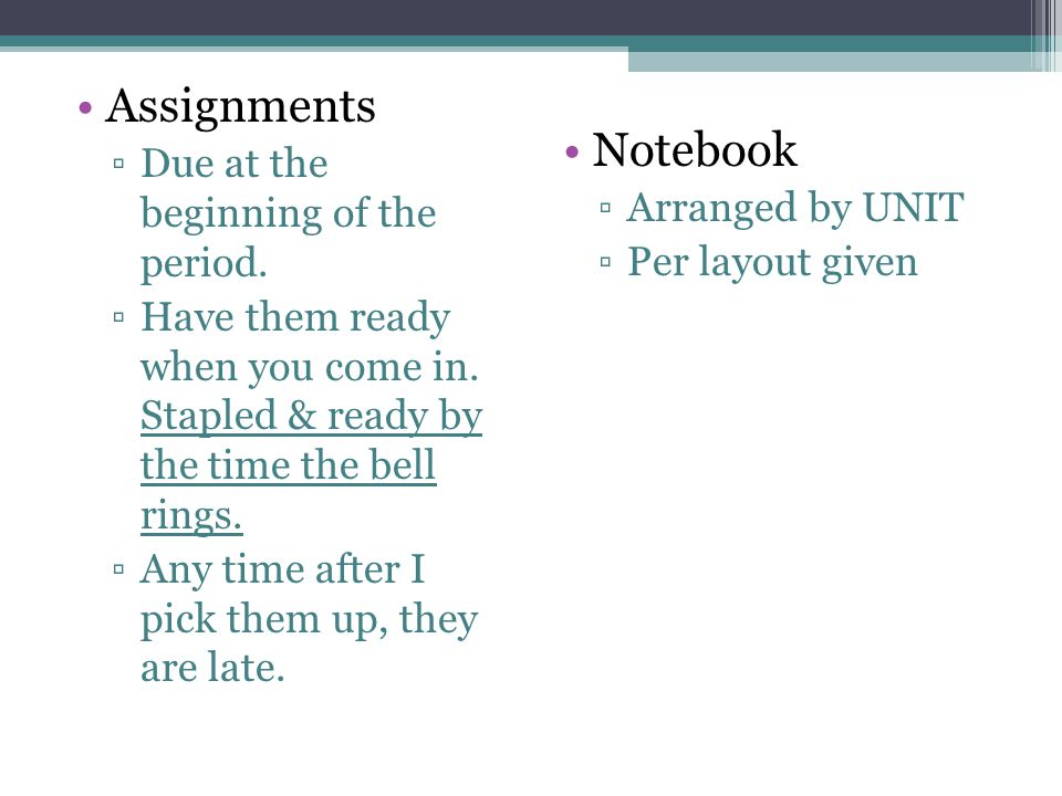 Assignments ▫Due at the beginning of the period. ▫Have them ready when you come in.