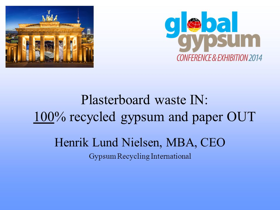 Plasterboard waste IN: 100% recycled gypsum and paper OUT Henrik Lund Nielsen, MBA, CEO Gypsum Recycling International