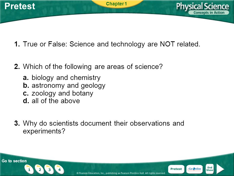 Go to section Pretest 1.True or False: Science and technology are NOT related. 2.Which of the following are areas of science? a.biology and chemistry