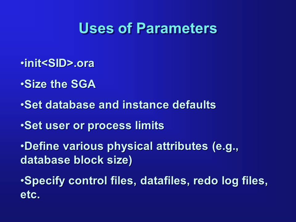 Uses of Parameters init.orainit.ora Size the SGASize the SGA Set database and instance defaultsSet database and instance defaults Set user or process