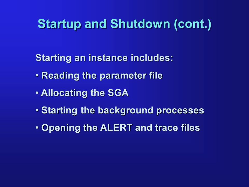 Startup and Shutdown (cont.) Starting an instance includes: Reading the parameter file Reading the parameter file Allocating the SGA Allocating the SGA Starting the background processes Starting the background processes Opening the ALERT and trace files Opening the ALERT and trace files