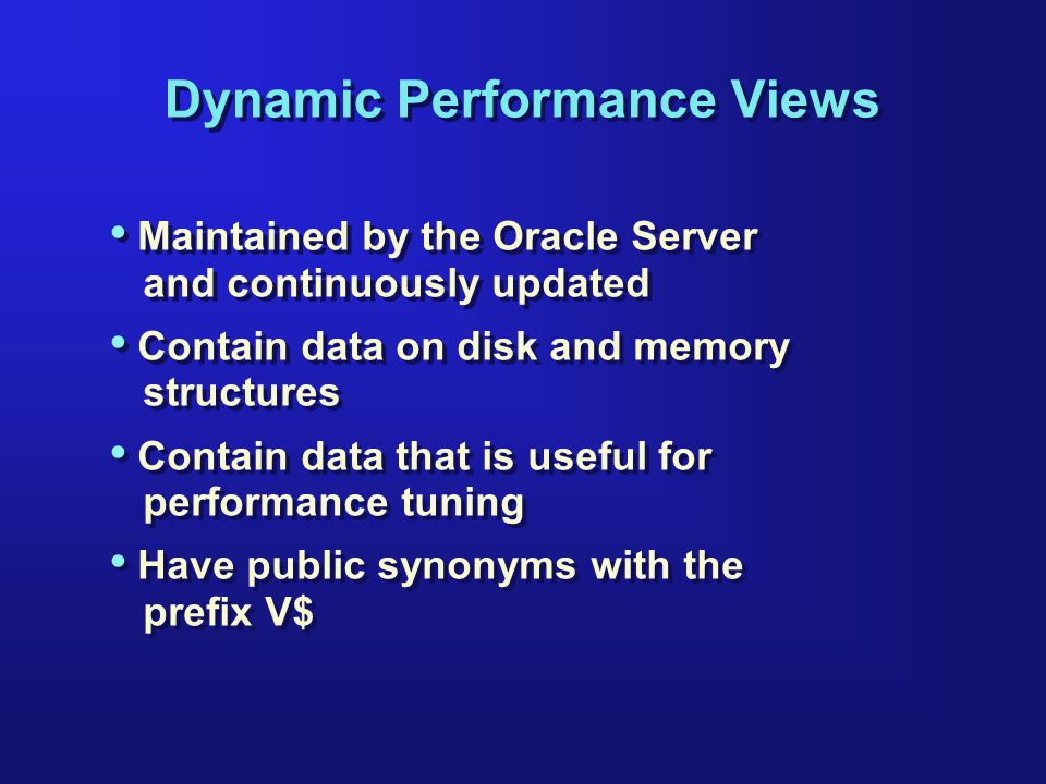 Dynamic Performance Views Maintained by the Oracle Server and continuously updated Contain data on disk and memory structures Contain data that is useful for performance tuning Have public synonyms with the prefix V$ Maintained by the Oracle Server and continuously updated Contain data on disk and memory structures Contain data that is useful for performance tuning Have public synonyms with the prefix V$