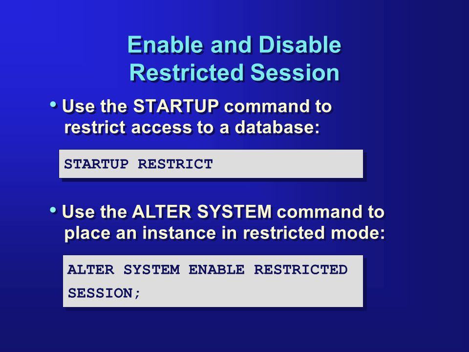 Enable and Disable Restricted Session Use the STARTUP command to restrict access to a database: STARTUP RESTRICT Use the ALTER SYSTEM command to place