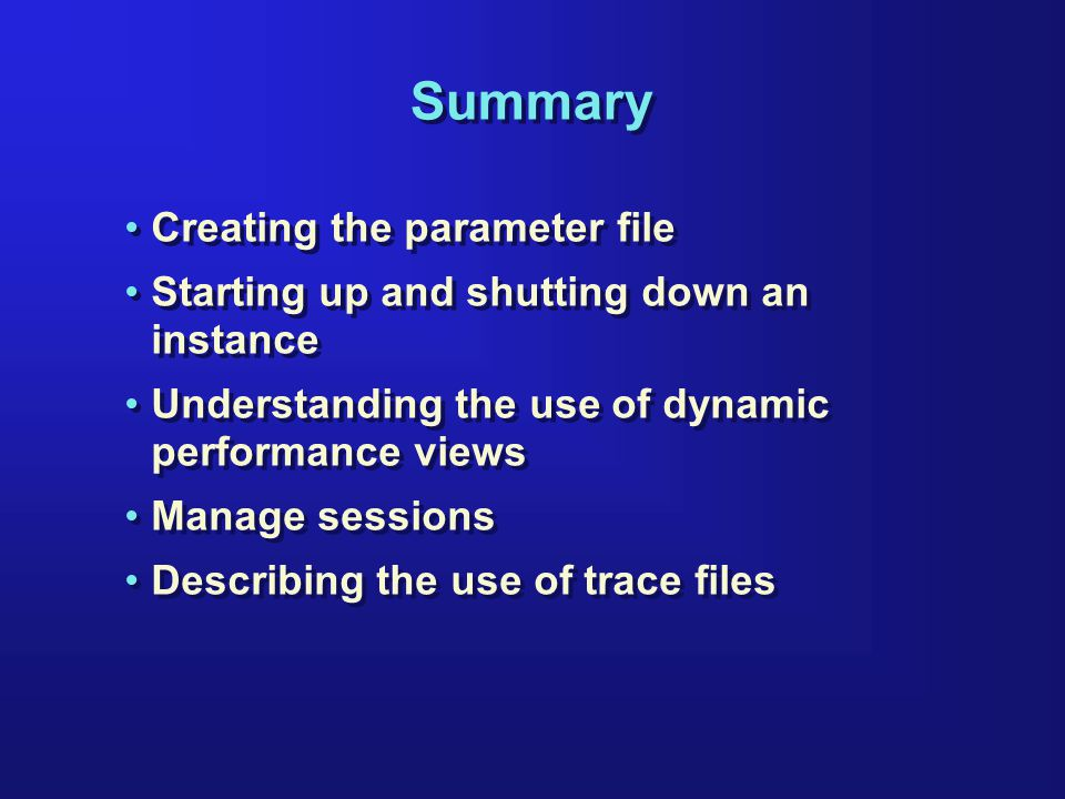 Summary Creating the parameter file Starting up and shutting down an instance Understanding the use of dynamic performance views Manage sessions Describing the use of trace files Creating the parameter file Starting up and shutting down an instance Understanding the use of dynamic performance views Manage sessions Describing the use of trace files