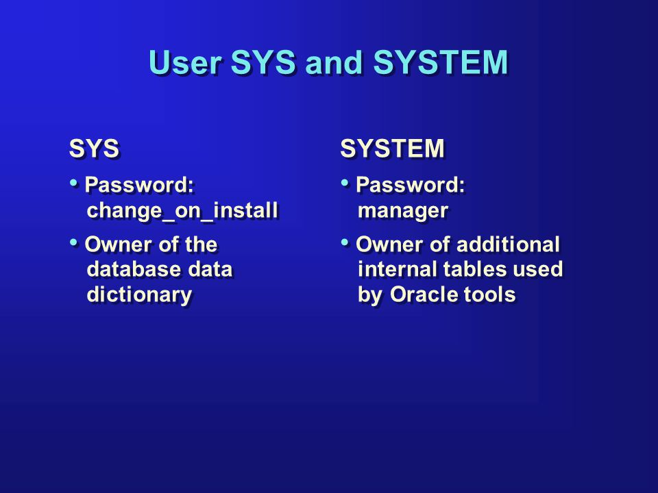 User SYS and SYSTEM SYS Password: change_on_install Owner of the database data dictionary SYS Password: change_on_install Owner of the database data dictionary SYSTEM Password: manager Owner of additional internal tables used by Oracle tools