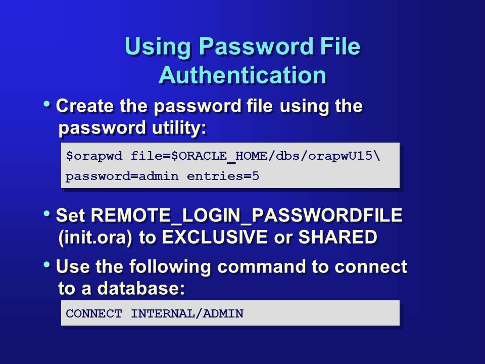 Using Password File Authentication Create the password file using the password utility: Set REMOTE_LOGIN_PASSWORDFILE (init.ora) to EXCLUSIVE or SHARED Use the following command to connect to a database: Create the password file using the password utility: Set REMOTE_LOGIN_PASSWORDFILE (init.ora) to EXCLUSIVE or SHARED Use the following command to connect to a database: $orapwd file=$ORACLE_HOME/dbs/orapwU15\ password=admin entries=5 $orapwd file=$ORACLE_HOME/dbs/orapwU15\ password=admin entries=5 CONNECT INTERNAL/ADMIN
