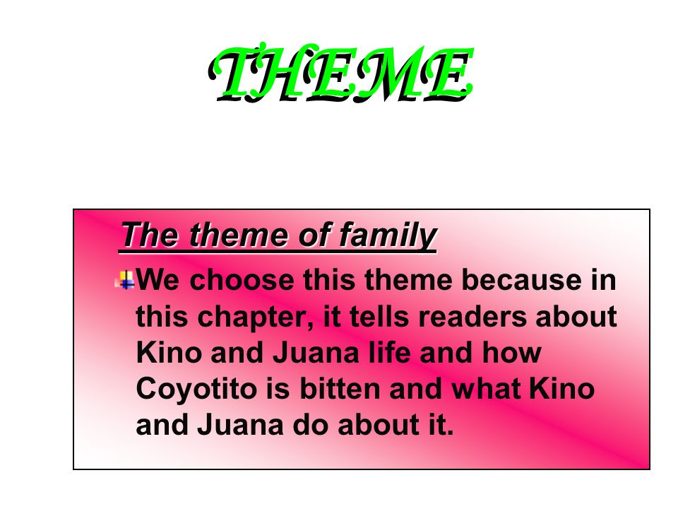 THEME The theme of family We choose this theme because in this chapter, it tells readers about Kino and Juana life and how Coyotito is bitten and what Kino and Juana do about it.