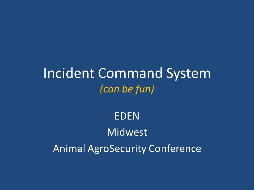 Incident Command System (can be fun) EDEN Midwest Animal AgroSecurity Conference