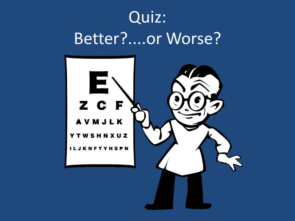Quiz: Better ....or Worse