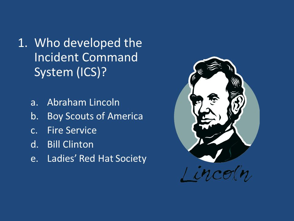 1.Who developed the Incident Command System (ICS)? a.Abraham Lincoln b.Boy Scouts of America c.Fire Service d.Bill Clinton e.Ladies' Red Hat Society