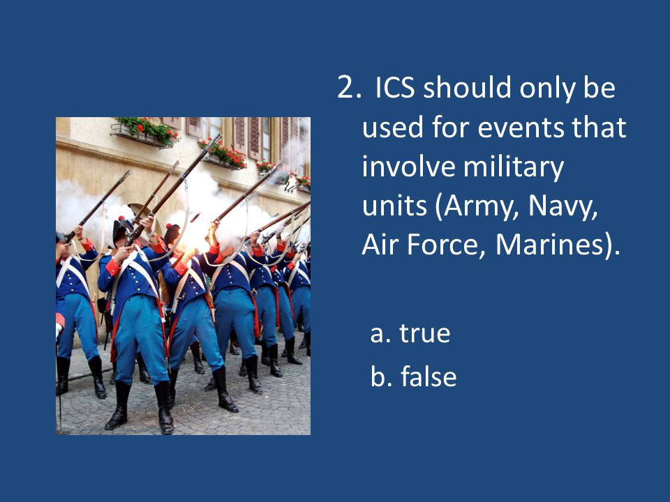 2. ICS should only be used for events that involve military units (Army, Navy, Air Force, Marines). a. true b. false
