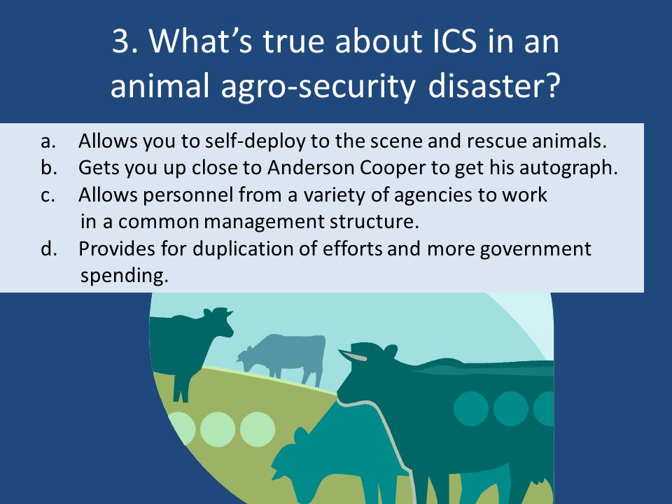 3. What's true about ICS in an animal agro-security disaster? a.Allows you to self-deploy to the scene and rescue animals. b.Gets you up close to Ande