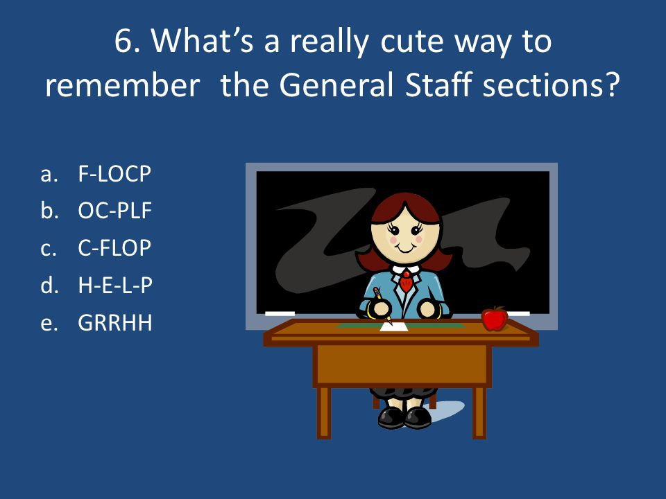 6. What's a really cute way to remember the General Staff sections.