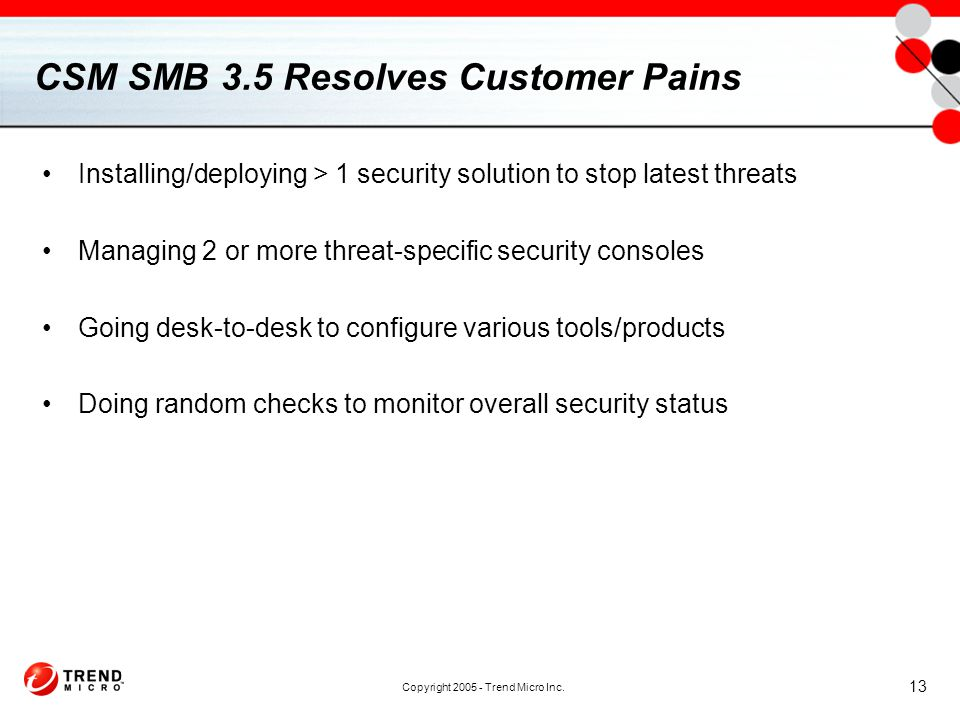 Copyright 2005 - Trend Micro Inc. 13 CSM SMB 3.5 Resolves Customer Pains Installing/deploying > 1 security solution to stop latest threats Managing 2