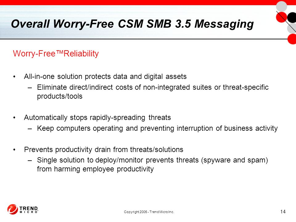 Copyright 2005 - Trend Micro Inc. 14 Overall Worry-Free CSM SMB 3.5 Messaging Worry-Free™Reliability All-in-one solution protects data and digital ass