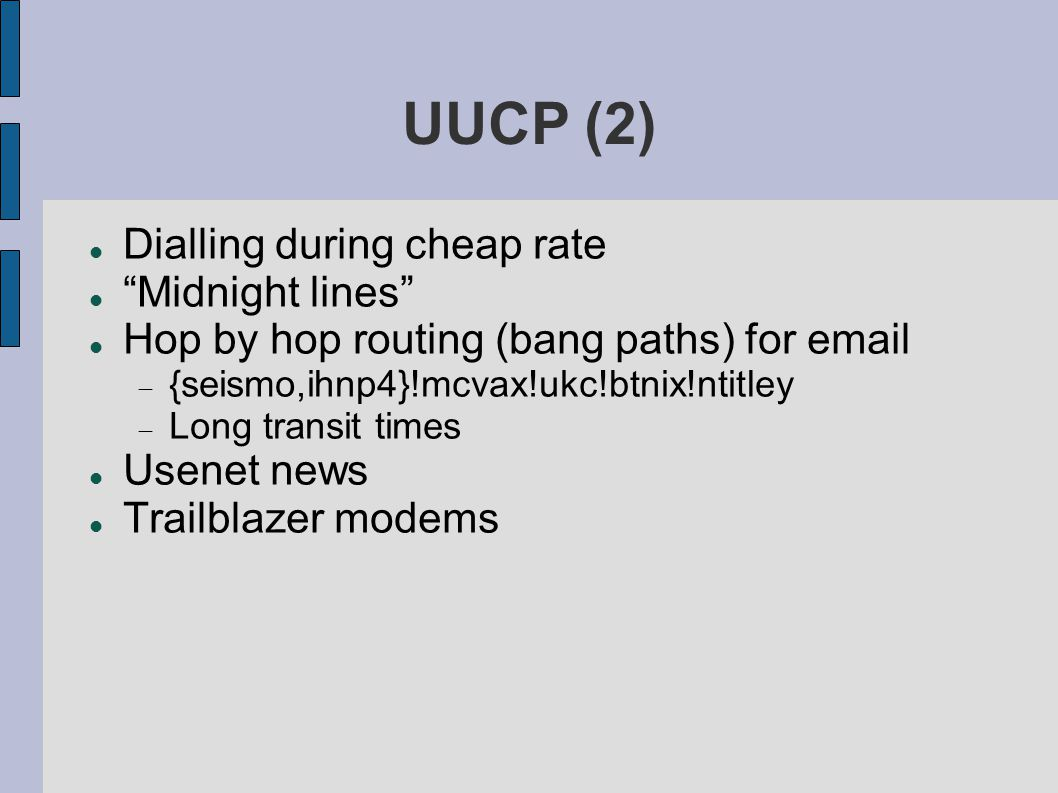 UUCP (2) Dialling during cheap rate Midnight lines Hop by hop routing (bang paths) for email  {seismo,ihnp4}!mcvax!ukc!btnix!ntitley  Long transit times Usenet news Trailblazer modems