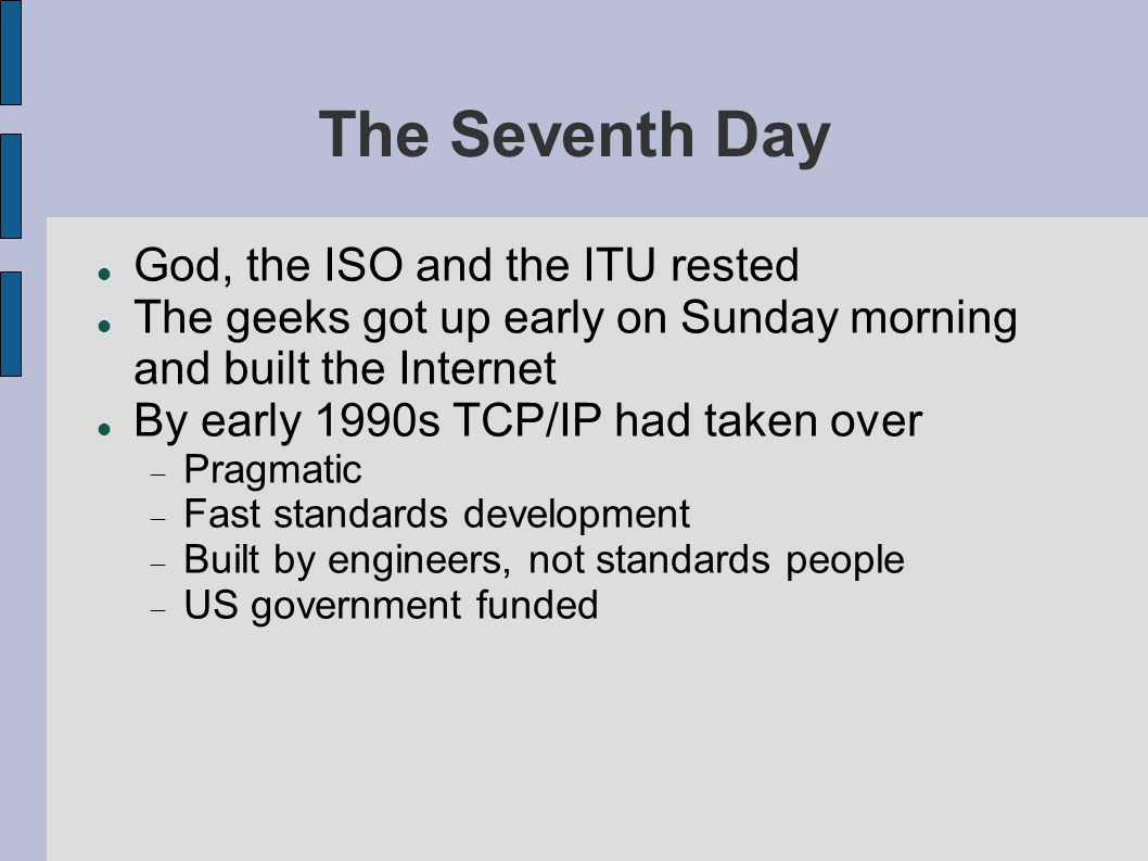 The Seventh Day God, the ISO and the ITU rested The geeks got up early on Sunday morning and built the Internet By early 1990s TCP/IP had taken over  Pragmatic  Fast standards development  Built by engineers, not standards people  US government funded