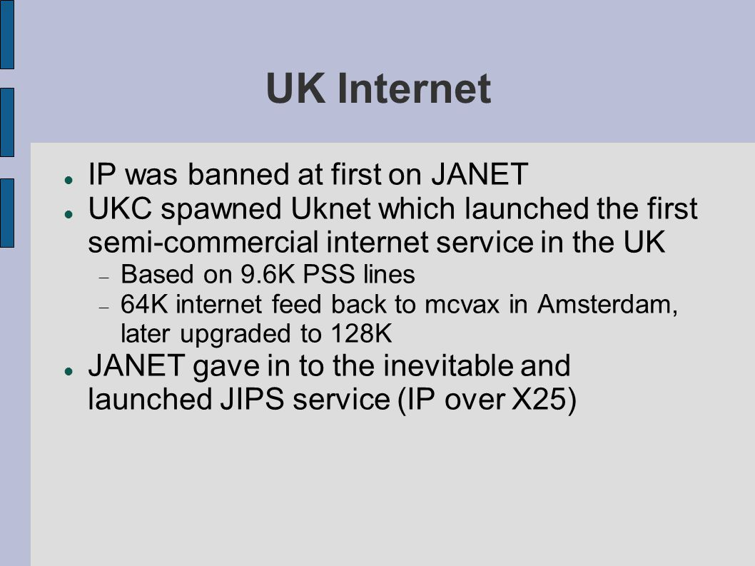 UK Internet IP was banned at first on JANET UKC spawned Uknet which launched the first semi-commercial internet service in the UK  Based on 9.6K PSS lines  64K internet feed back to mcvax in Amsterdam, later upgraded to 128K JANET gave in to the inevitable and launched JIPS service (IP over X25)